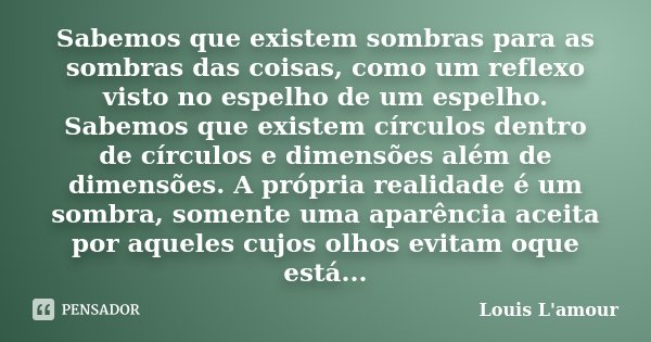 Sabemos que existem sombras para as sombras das coisas, como um reflexo visto no espelho de um espelho. Sabemos que existem círculos dentro de círculos e dimens... Frase de Louis L'amour.