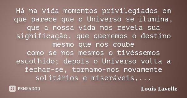 Há na vida momentos privilegiados em que parece que o Universo se ilumina, que a nossa vida nos revela sua significação, que queremos o destino mesmo que nos co... Frase de Louis Lavelle.