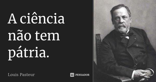 A ciência não tem pátria.... Frase de Louis Pasteur.