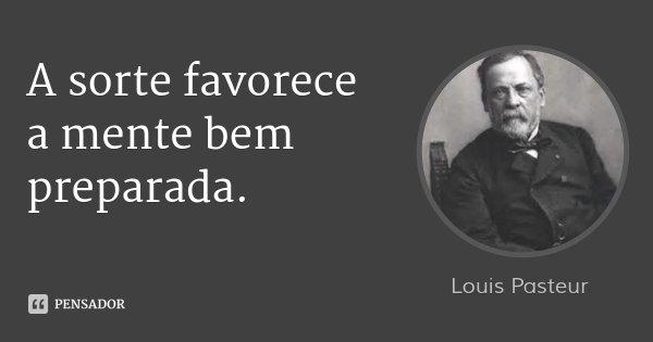 A sorte favorece a mente bem preparada.... Frase de Louis Pasteur.