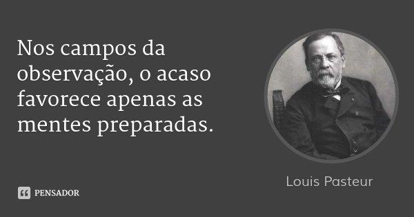 Nos campos da observação, o acaso favorece apenas as mentes preparadas.... Frase de Louis Pasteur.