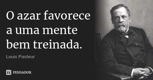 O azar favorece a uma mente bem treinada.... Frase de Louis Pasteur.