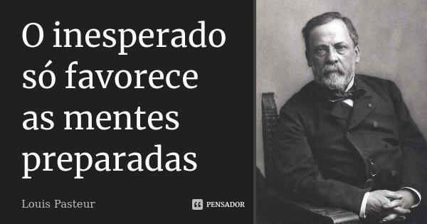 O inesperado só favorece as mentes preparadas... Frase de Louis Pasteur.