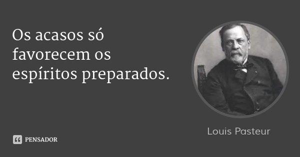 Os acasos só favorecem os espíritos preparados.... Frase de Louis Pasteur.