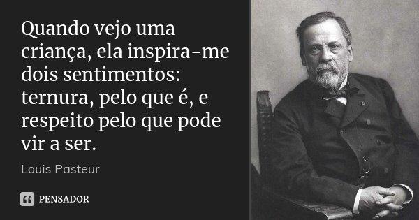 Quando vejo uma criança, ela inspira-me dois sentimentos: ternura, pelo que é, e respeito pelo que pode vir a ser.... Frase de Louis Pasteur.