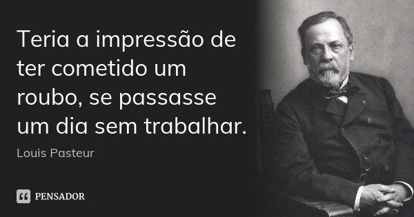 Teria a impressão de ter cometido um roubo, se passasse um dia sem trabalhar.... Frase de Louis Pasteur.