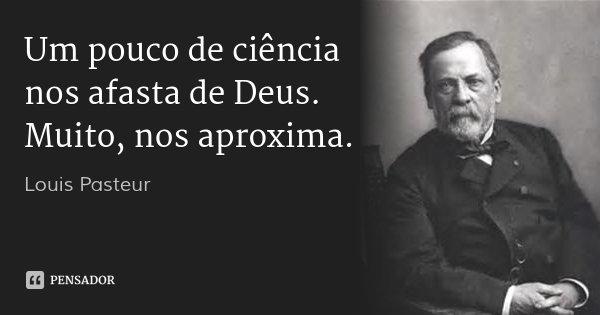 Um pouco de ciência nos afasta de Deus. Muito, nos aproxima.... Frase de Louis Pasteur.