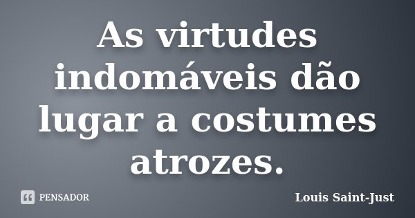 As virtudes indomáveis dão lugar a costumes atrozes.... Frase de Louis Saint-Just.