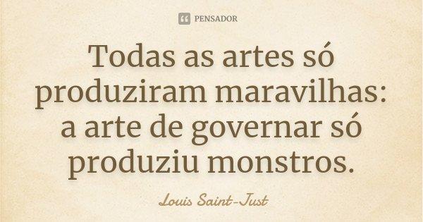 Todas as artes só produziram maravilhas: a arte de governar só produziu monstros.... Frase de Louis Saint-Just.