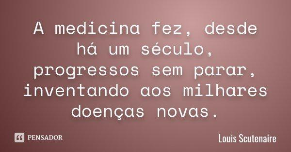 A medicina fez, desde há um século, progressos sem parar, inventando aos milhares doenças novas.... Frase de Louis Scutenaire.