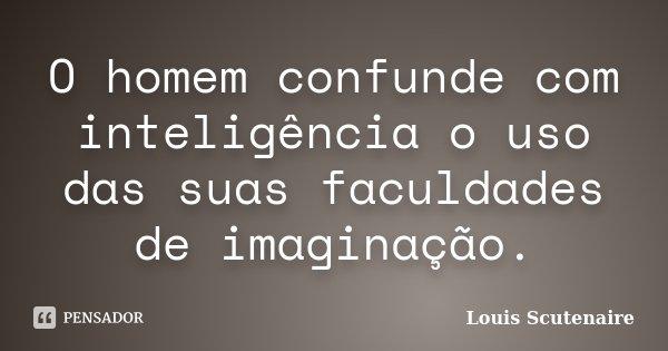 O homem confunde com inteligência o uso das suas faculdades de imaginação.... Frase de Louis Scutenaire.