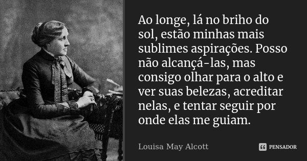 Ao longe, lá no briho do sol, estão minhas mais sublimes aspirações. Posso não alcançá-las, mas consigo olhar para o alto e ver suas belezas, acreditar nelas, e... Frase de Louisa May Alcott.
