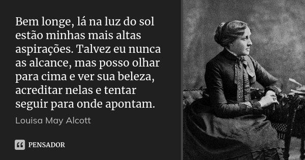 Bem longe, lá na luz do sol estão minhas mais altas aspirações. Talvez eu nunca as alcance, mas posso olhar para cima e ver sua beleza, acreditar nelas e tentar... Frase de Louisa May Alcott.