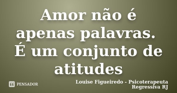 Amor não é apenas palavras. É um conjunto de atitudes... Frase de Louise Figueiredo - Psicoterapeuta Regressiva RJ.