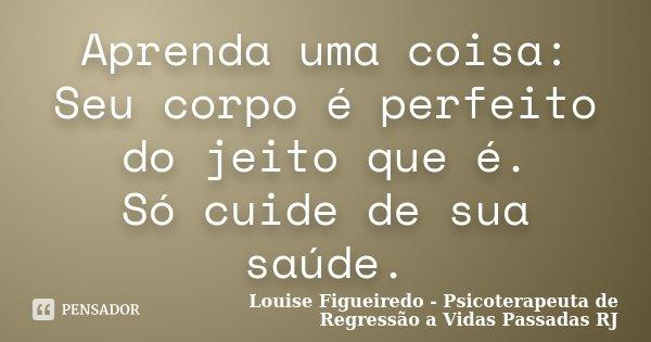 Aprenda uma coisa: Seu corpo é perfeito do jeito que é. Só cuide de sua saúde.... Frase de Louise Figueiredo - Psicoterapeuta de Regressão a Vidas Passadas RJ.