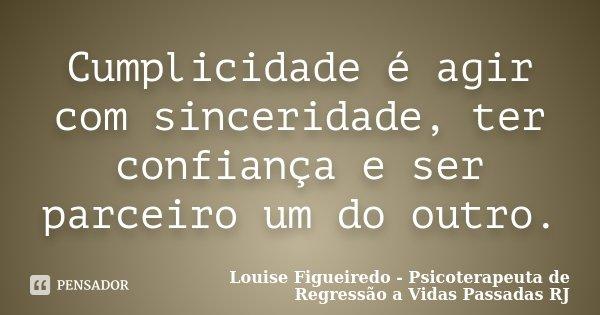 Cumplicidade é agir com sinceridade, ter confiança e ser parceiro um do outro.... Frase de Louise Figueiredo - Psicoterapeuta de Regressão a Vidas Passadas RJ.