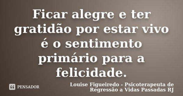 Ficar alegre e ter gratidão por estar vivo é o sentimento primário para a felicidade.... Frase de Louise Figueiredo - Psicoterapeuta de Regressão a Vidas Passadas RJ.