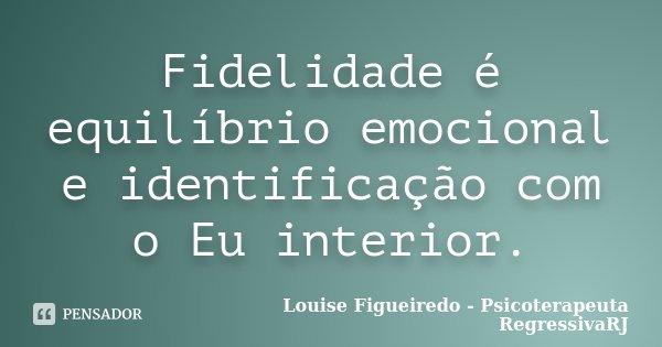 Fidelidade é equilíbrio emocional e identificação com o Eu interior.... Frase de Louise Figueiredo - Psicoterapeuta RegressivaRJ.