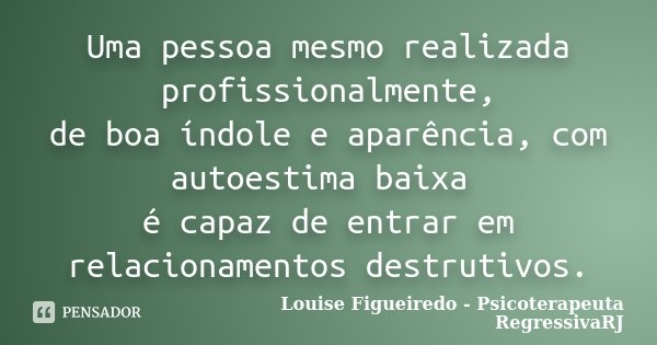 Uma pessoa mesmo realizada profissionalmente, de boa índole e aparência, com autoestima baixa é capaz de entrar em relacionamentos destrutivos.... Frase de Louise Figueiredo - Psicoterapeuta RegressivaRJ.