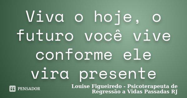 Viva o hoje, o futuro você vive conforme ele vira presente... Frase de Louise Figueiredo - Psicoterapeuta de Regressão a Vidas Passadas RJ.