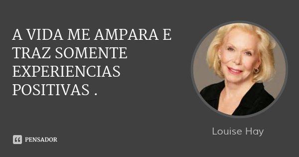 A VIDA ME AMPARA E TRAZ SOMENTE EXPERIENCIAS POSITIVAS .... Frase de Louise Hay.