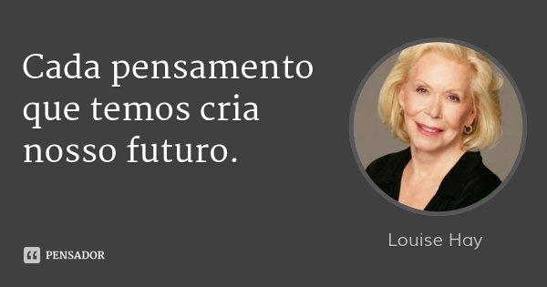 Cada pensamento que temos cria nosso futuro.... Frase de Louise Hay.