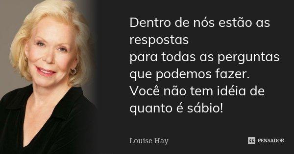Dentro de nós estão as respostas para todas as perguntas que podemos fazer. Você não tem idéia de quanto é sábio!... Frase de Louise Hay.