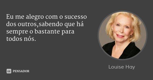 Eu me alegro com o sucesso dos outros,sabendo que há sempre o bastante para todos nós.... Frase de Louise Hay.