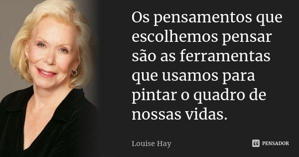 Os pensamentos que escolhemos pensar são as ferramentas que usamos para pintar o quadro de nossas vidas.... Frase de Louise Hay.