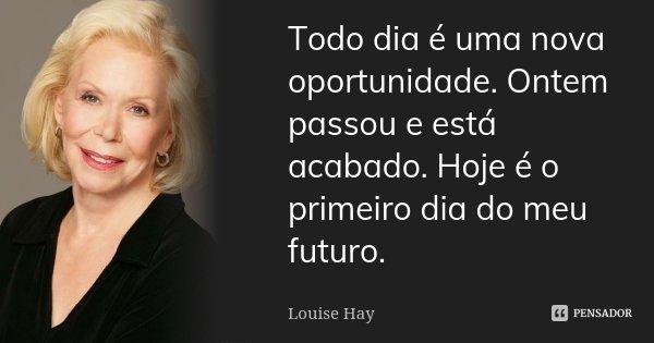 Todo dia é uma nova oportunidade. Ontem passou e está acabado. Hoje é o primeiro dia do meu futuro.... Frase de Louise Hay.