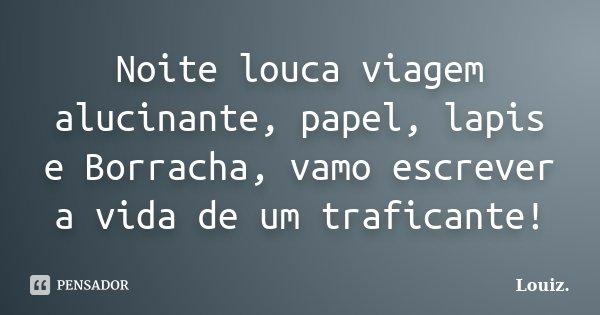 Noite louca viagem alucinante, papel, lapis e Borracha, vamo escrever a vida de um traficante!... Frase de Louiz..