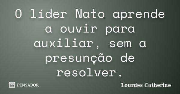O líder Nato aprende a ouvir para auxiliar, sem a presunção de resolver.... Frase de Lourdes Catherine.