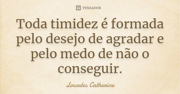 Toda timidez é formada pelo desejo de agradar e pelo medo de não o conseguir.... Frase de Lourdes Catherine.