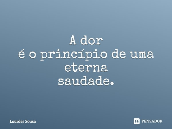 A Dor É o princípio de uma eterna Saudade.... Frase de Lourdes Sousa.