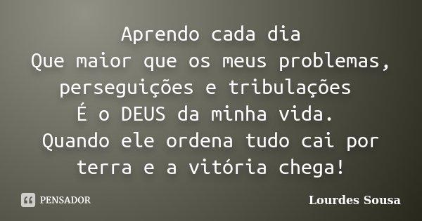 Aprendo cada dia Que maior que os meus problemas, perseguições e tribulações É o DEUS da minha vida. Quando ele ordena tudo cai por terra e a vitória chega!... Frase de Lourdes Sousa.