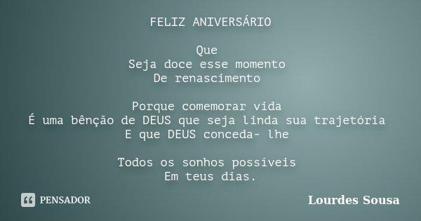FELIZ ANIVERSÁRIO Que Seja doce esse momento De renascimento Porque comemorar vida É uma bênção de DEUS que seja linda sua trajetória E que DEUS conceda- lhe To... Frase de Lourdes Sousa.