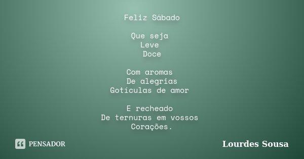 Feliz Sábado Que seja Leve Doce Com aromas De alegrias Gotículas de amor E recheado De ternuras em vossos Corações.... Frase de Lourdes Sousa.