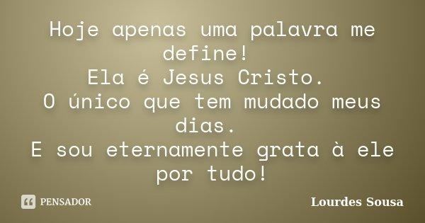 Hoje apenas uma palavra me define! Ela é Jesus Cristo. O único que tem mudado meus dias. E sou eternamente grata à ele por tudo!... Frase de Lourdes Sousa.