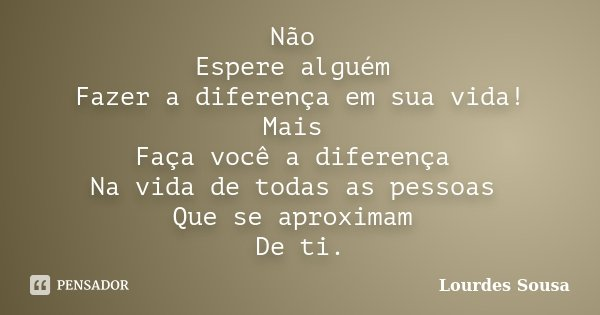 Não Espere alguém Fazer a diferença em sua vida! Mais Faça você a diferença Na vida de todas as pessoas Que se aproximam De ti.... Frase de Lourdes Sousa.
