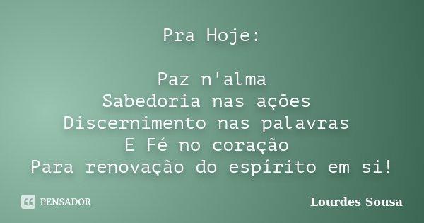Pra Hoje: Paz n'alma Sabedoria nas ações Discernimento nas palavras E Fé no coração Para renovação do espírito em si!... Frase de Lourdes Sousa.
