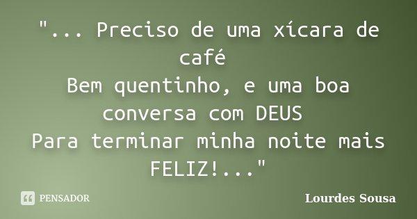 """""""... Preciso de uma xícara de café Bem quentinho, e uma boa conversa com DEUS Para terminar minha noite mais FELIZ!...""""... Frase de Lourdes Sousa."""
