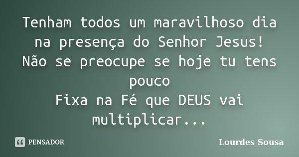 Tenham todos um maravilhoso dia na presença do Senhor Jesus! Não se preocupe se hoje tu tens pouco Fixa na Fé que DEUS vai multiplicar...... Frase de Lourdes Sousa.