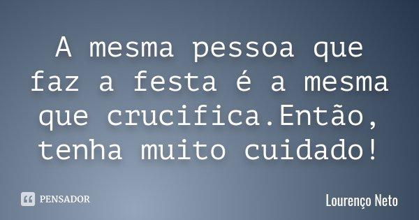 A mesma pessoa que faz a festa é a mesma que crucifica.Então, tenha muito cuidado!... Frase de Lourenço Neto.