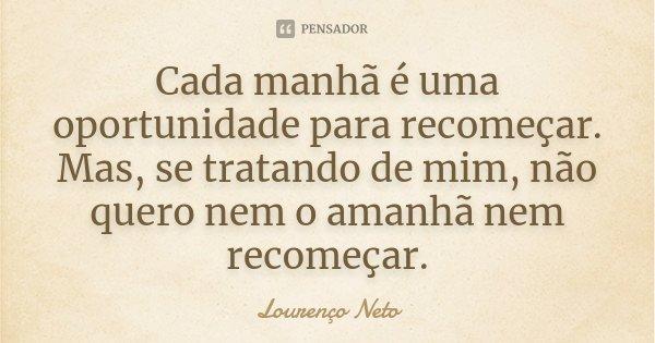 Cada manhã é uma oportunidade para recomeçar. Mas, se tratando de mim, não quero nem o amanhã nem recomeçar.... Frase de Lourenço Neto.
