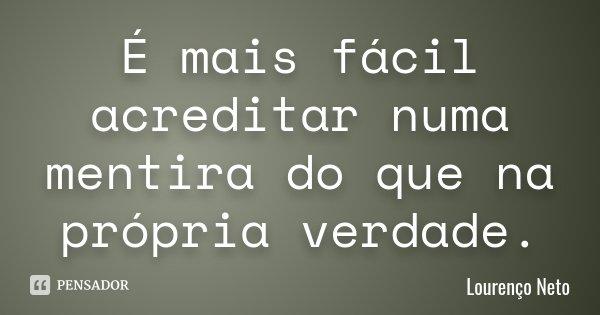 É mais fácil acreditar numa mentira do que na própria verdade.... Frase de Lourenço Neto.