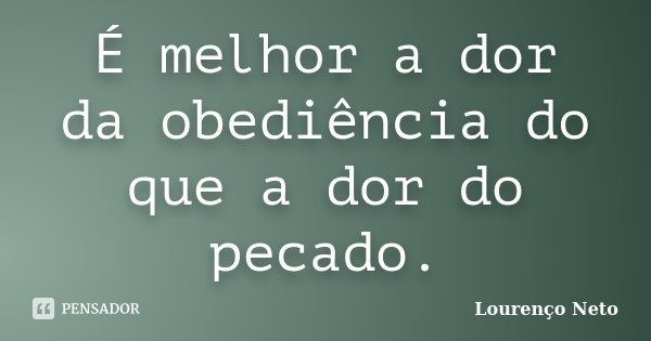 É melhor a dor da obediência do que a dor do pecado.... Frase de Lourenço Neto.