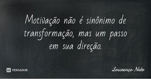 Motivação não é sinônimo de transformação, mas um passo em sua direção.... Frase de Lourenço Neto.