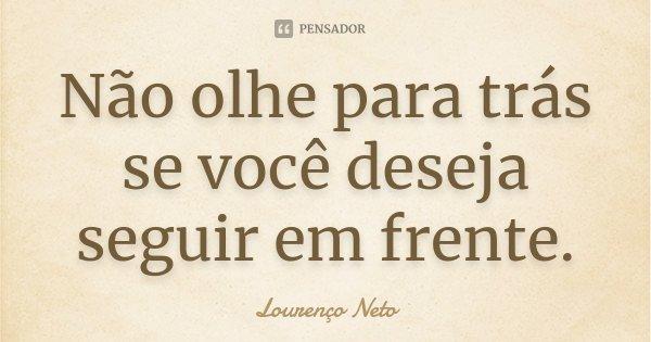 Não olhe para trás se você deseja seguir em frente.... Frase de Lourenço Neto.
