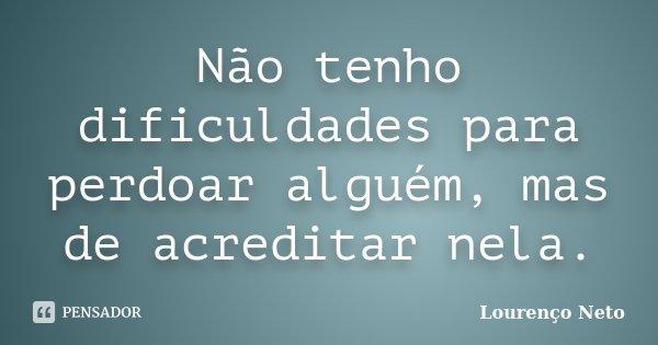 Não tenho dificuldades para perdoar alguém, mas de acreditar nela.... Frase de Lourenço Neto.