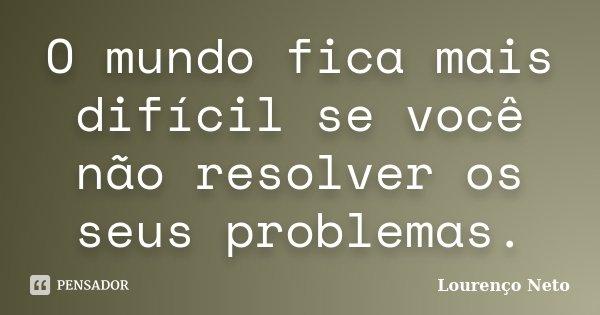 O mundo fica mais difícil se você não resolver os seus problemas.... Frase de Lourenço Neto.